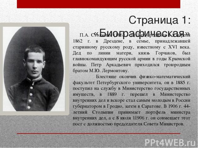 Страница 1: «Биографическая» П.А. Столыпин (1862 – 1911 гг.) родился в 5 апреля 1862 г. в Дрездене, в семье, принадлежавшей старинному русскому роду, известному с XVI века. Дед по линии матери, князь Горчаков, был главнокомандующим русской армии в г…