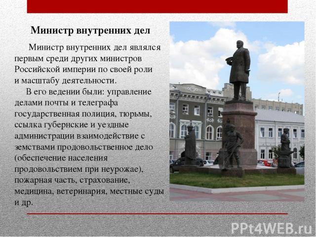 Министр внутренних дел Министр внутренних дел являлся первым среди других министров Российской империи по своей роли и масштабу деятельности. В его ведении были: управление делами почты и телеграфа государственная полиция, тюрьмы, ссылка губернские …