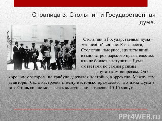 Страница 3: Столыпин и Государственная дума. Столыпин и Государственная дума – это особый вопрос. К его чести, Столыпин, наверное, единственный из министров царского правительства, кто не боялся выступить в Думе с ответами по самым разным депутатски…