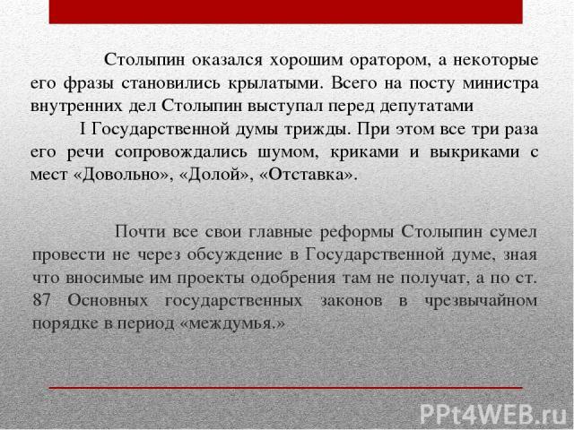 Почти все свои главные реформы Столыпин сумел провести не через обсуждение в Государственной думе, зная что вносимые им проекты одобрения там не получат, а по ст. 87 Основных государственных законов в чрезвычайном порядке в период «междумья.» Столып…