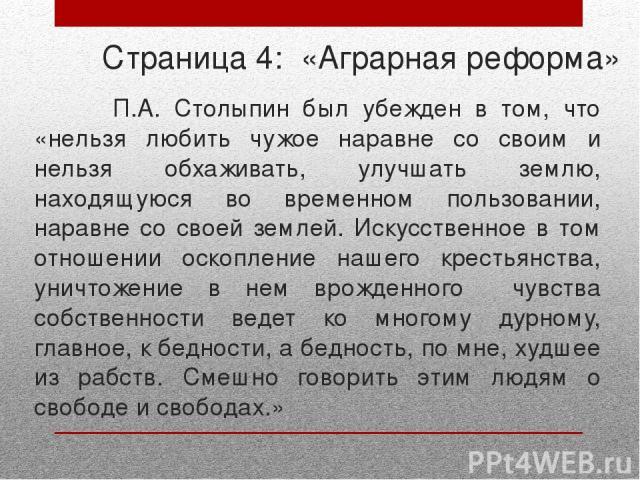 Страница 4: «Аграрная реформа» П.А. Столыпин был убежден в том, что «нельзя любить чужое наравне со своим и нельзя обхаживать, улучшать землю, находящуюся во временном пользовании, наравне со своей землей. Искусственное в том отношении оскопление на…