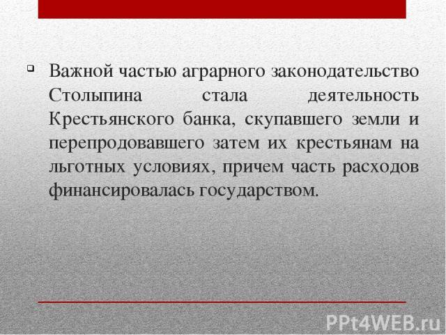 Важной частью аграрного законодательство Столыпина стала деятельность Крестьянского банка, скупавшего земли и перепродовавшего затем их крестьянам на льготных условиях, причем часть расходов финансировалась государством.
