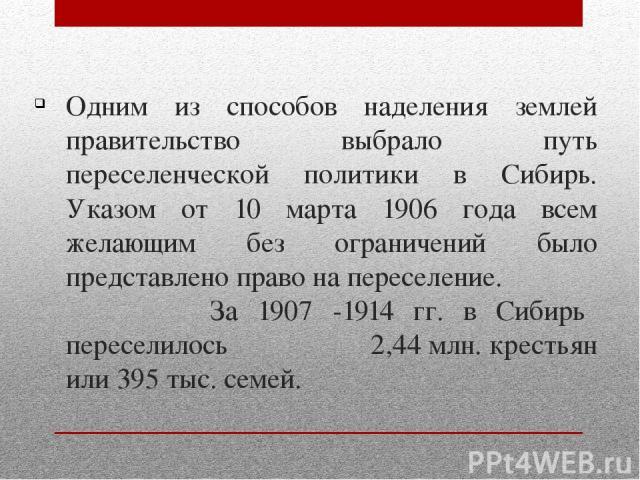 Одним из способов наделения землей правительство выбрало путь переселенческой политики в Сибирь. Указом от 10 марта 1906 года всем желающим без ограничений было представлено право на переселение. За 1907 -1914 гг. в Сибирь переселилось 2,44 млн. кре…