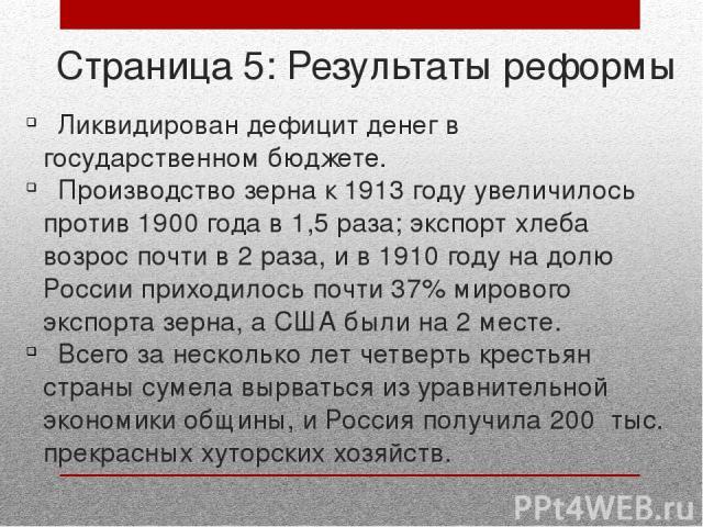 Страница 5: Результаты реформы Ликвидирован дефицит денег в государственном бюджете. Производство зерна к 1913 году увеличилось против 1900 года в 1,5 раза; экспорт хлеба возрос почти в 2 раза, и в 1910 году на долю России приходилось почти 37% миро…
