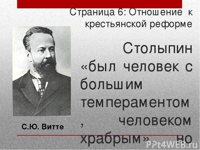Страница 6: Отношение к крестьянской реформе Столыпин «был человек с большим темпераментом, человеком храбрым», но обвинял его в отсутствии государственной культуры, неуравновешенности, излишнем влиянии на его политическую деятельность его жены Ольг…