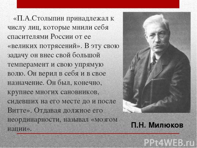 «П.А.Столыпин принадлежал к числу лиц, которые мнили себя спасителями России от ее «великих потрясений». В эту свою задачу он внес свой большой темперамент и свою упрямую волю. Он верил в себя и в свое назначение. Он был, конечно, крупнее многих сан…