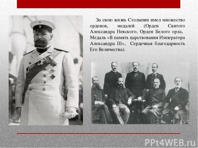 За свою жизнь Столыпин имел множество орденов, медалей (Орден Святого Александра Невского, Орден Белого орла, Медаль «В память царствования Императора Александра III», Сердечная благодарность Его Величества).