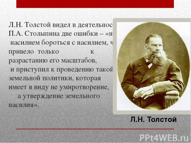 Л.Н. Толстой видел в деятельности П.А. Столыпина две ошибки – «начал насилием бороться с насилием, что привело только к разрастанию его масштабов, и приступил к проведению такой земельной политики, которая имеет в виду не умиротворение, а утверждени…