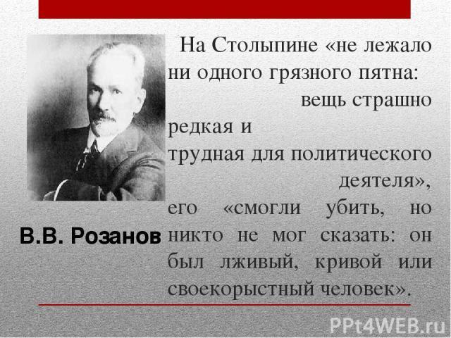 На Столыпине «не лежало ни одного грязного пятна: вещь страшно редкая и трудная для политического деятеля», его «смогли убить, но никто не мог сказать: он был лживый, кривой или своекорыстный человек». В.В. Розанов