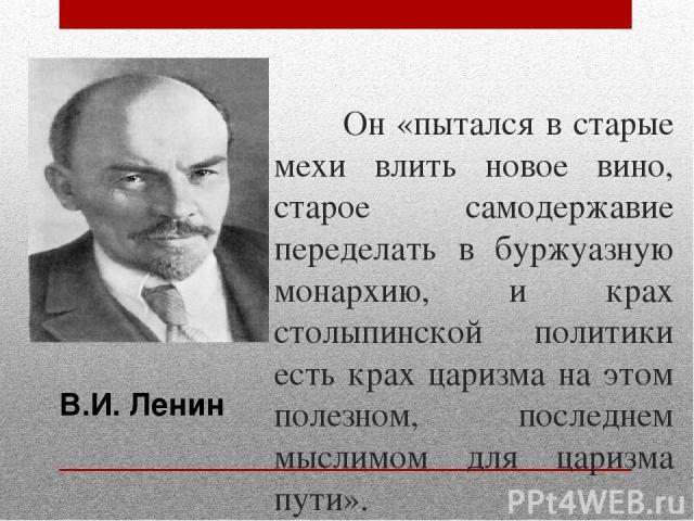 Он «пытался в старые мехи влить новое вино, старое самодержавие переделать в буржуазную монархию, и крах столыпинской политики есть крах царизма на этом полезном, последнем мыслимом для царизма пути». В.И. Ленин