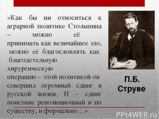 «Как бы ни относиться к аграрной политике Столыпина – можно её принимать как величайшее зло, можно её благословлять как благодетельную хирургическую операцию – этой политикой он совершил огромный сдвиг в русской жизни. И – сдвиг поистине революционн…