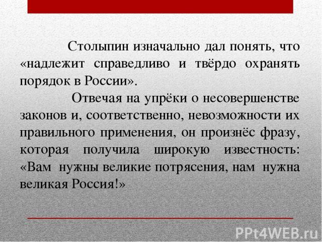 Столыпин изначально дал понять, что «надлежит справедливо и твёрдо охранять порядок в России». Отвечая на упрёки о несовершенстве законов и, соответственно, невозможности их правильного применения, он произнёс фразу, которая получила широкую известн…