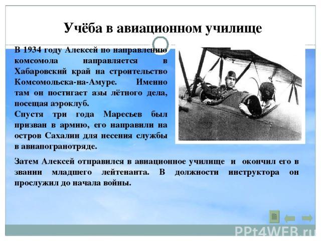 Учёба в авиационном училище В 1934 году Алексей по направлению комсомола направляется в Хабаровский край на строительство Комсомольска-на-Амуре. Именно там он постигает азы лётного дела, посещая аэроклуб. Спустя три года Маресьев был призван в армию…