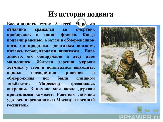 Из истории подвига Восемнадцать суток Алексей Маресьев отчаянно сражался со смертью, пробираясь к линии фронта. Когда подвели раненые, а затем и обмороженные ноги, он продолжал двигаться ползком, питаясь корой, ягодами, шишками… Едва живого, его обн…
