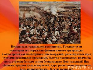Неприятель усиливался всеминутно. Грозные тучи кавалерии его окружали фланги наш