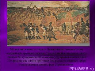 Малая численность отряда Давыдова не помешала ему одерживать крупные победы. Так