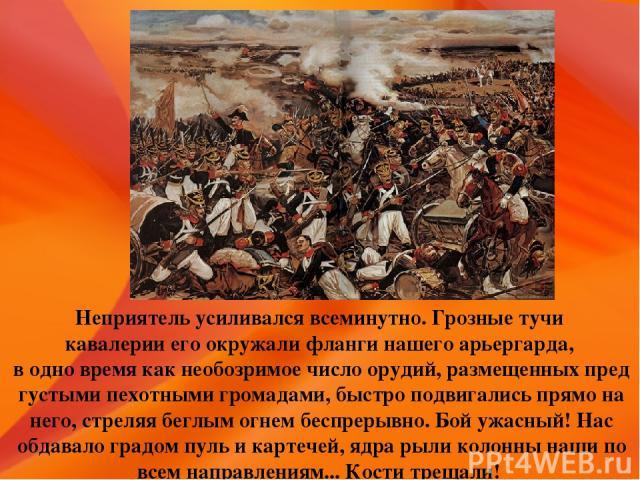 Неприятель усиливался всеминутно. Грозные тучи кавалерии его окружали фланги нашего арьергарда, в одно время как необозримое число орудий, размещенных пред густыми пехотными громадами, быстро подвигались прямо на него, стреляя беглым огнем беспрерыв…