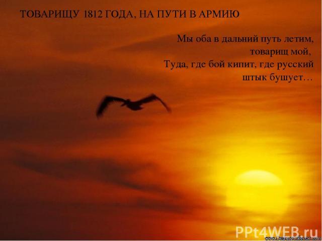 ТОВАРИЩУ 1812 ГОДА, НА ПУТИ В АРМИЮ Мы оба в дальний путь летим, товарищ мой, Туда, где бой кипит, где русский штык бушует…