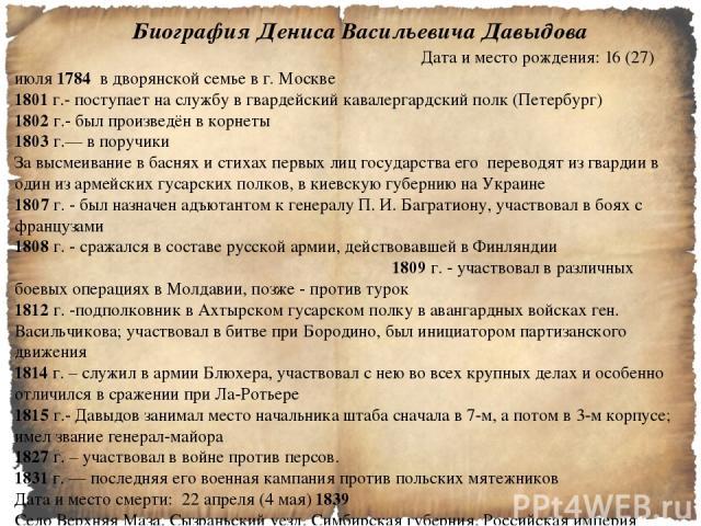 Биография Дениса Васильевича Давыдова Дата и место рождения: 16 (27) июля 1784 в дворянской семье в г. Москве 1801 г.- поступает на службу в гвардейский кавалергардский полк (Петербург) 1802 г.- был произведён в корнеты 1803 г.— в поручики За высмеи…