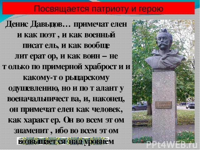 Посвящается патриоту и герою Денис Давыдов… примечателен и как поэт, и как военный писатель, и как вообще литератор, и как воин – не только по примерной храбрости и какому-то рыцарскому одушевлению, но и по таланту военачальничества, и, наконец, он …