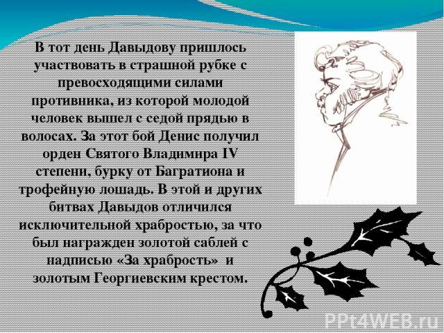 В тот день Давыдову пришлось участвовать в страшной рубке с превосходящими силами противника, из которой молодой человек вышел с седой прядью в волосах. За этот бой Денис получил орден Святого Владимира IV степени, бурку от Багратиона и трофейную ло…