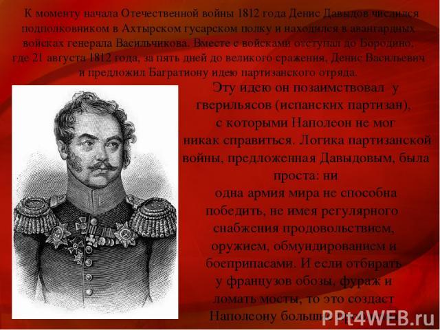 К моменту начала Отечественной войны 1812 года Денис Давыдов числился подполковником в Ахтырском гусарском полку и находился в авангардных войсках генерала Васильчикова. Вместе с войсками отступал до Бородино, где 21 августа 1812 года, за пять дней …