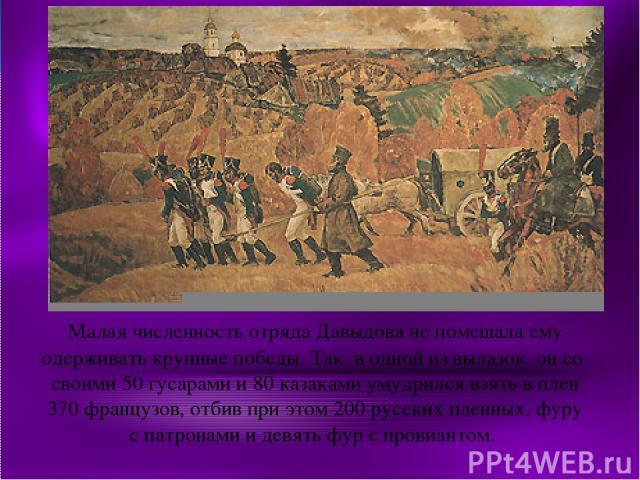 Малая численность отряда Давыдова не помешала ему одерживать крупные победы. Так, в одной из вылазок, он со своими 50 гусарами и 80 казаками умудрился взять в плен 370 французов, отбив при этом 200 русских пленных, фуру с патронами и девять фур с пр…