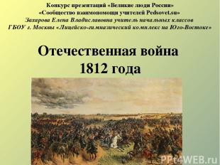 Отечественная война 1812 года Конкурс презентаций «Великие люди России» «Сообщес