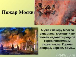 Пожар Москвы А уже к вечеру Москва запылала: москвичи не хотели отдавать родной