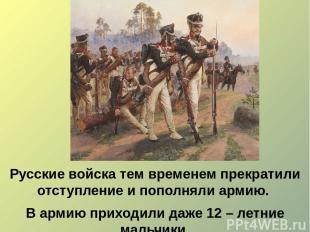 Русские войска тем временем прекратили отступление и пополняли армию. В армию пр