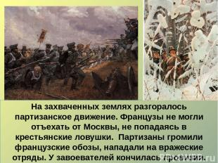 На захваченных землях разгоралось партизанское движение. Французы не могли отъех
