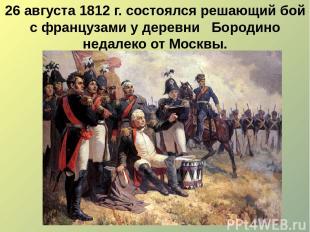 26 августа 1812 г. состоялся решающий бой с французами у деревни Бородино недале