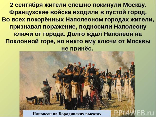 2 сентября жители спешно покинули Москву. Французские войска входили в пустой город. Во всех покорённых Наполеоном городах жители, признавая поражение, подносили Наполеону ключи от города. Долго ждал Наполеон на Поклонной горе, но никто ему ключи от…