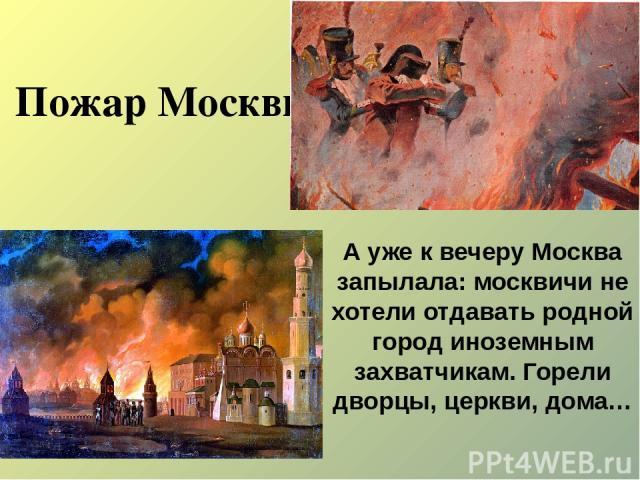 Пожар Москвы А уже к вечеру Москва запылала: москвичи не хотели отдавать родной город иноземным захватчикам. Горели дворцы, церкви, дома…