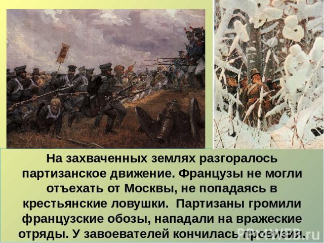 На захваченных землях разгоралось партизанское движение. Французы не могли отъехать от Москвы, не попадаясь в крестьянские ловушки. Партизаны громили французские обозы, нападали на вражеские отряды. У завоевателей кончилась провизия.