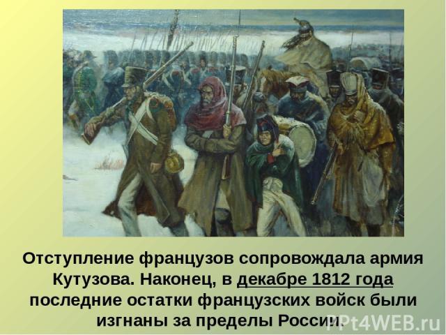 Отступление французов сопровождала армия Кутузова. Наконец, в декабре 1812 года последние остатки французских войск были изгнаны за пределы России.