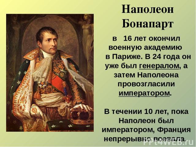 Наполеон Бонапарт в 16 лет окончил военную академию в Париже. В 24 года он уже был генералом, а затем Наполеона провозгласили императором. В течении 10 лет, пока Наполеон был императором, Франция непрерывно воевала.