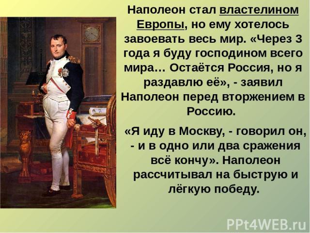 «Я иду в Москву, - говорил он, - и в одно или два сражения всё кончу». Наполеон рассчитывал на быструю и лёгкую победу. Наполеон стал властелином Европы, но ему хотелось завоевать весь мир. «Через 3 года я буду господином всего мира… Остаётся Россия…