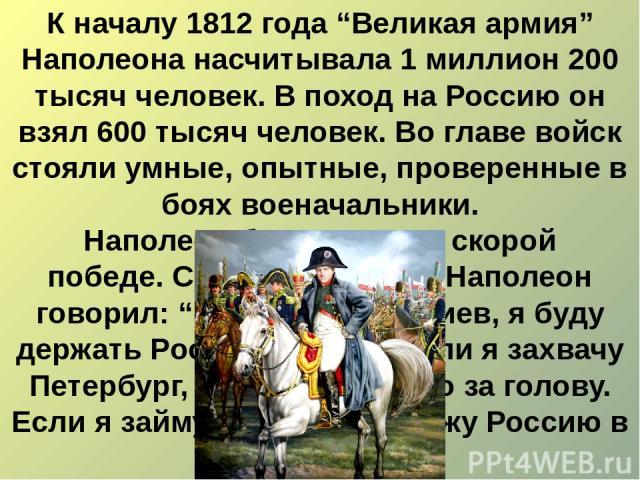 """К началу 1812 года """"Великая армия"""" Наполеона насчитывала 1 миллион 200 тысяч человек. В поход на Россию он взял 600 тысяч человек. Во главе войск стояли умные, опытные, проверенные в боях военачальники. Наполеон был уверен в скорой победе.Своим мар…"""