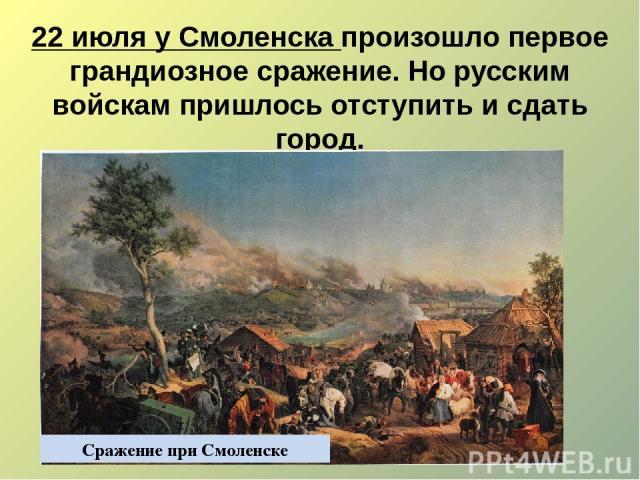 22 июля у Смоленска произошло первое грандиозное сражение. Но русским войскам пришлось отступить и сдать город. Сражение при Смоленске