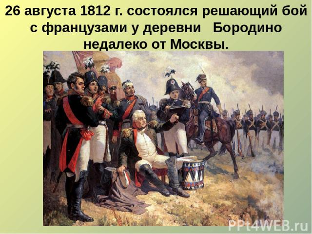 26 августа 1812 г. состоялся решающий бой с французами у деревни Бородино недалеко от Москвы.