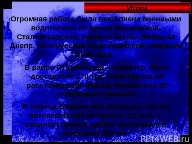 Итоги Огромная работа была выполнена военными водителями во время Московской, Сталинградской, Курской битвы, битвы за Днепр, Белорусской стратегической операции 1944 года. В район Сталинграда, например, было доставлено 270 тыс. тонн грузов на рассто…