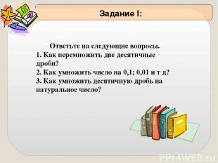 Ответьте на следующие вопросы. 1. Как перемножить две десятичные дроби? 2. Как у