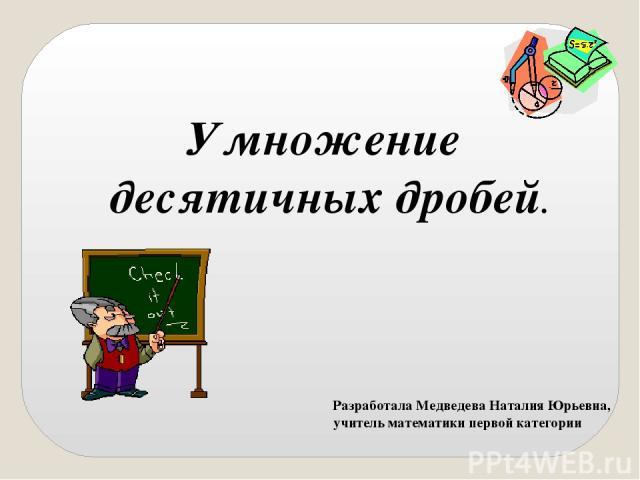 Разработала Медведева Наталия Юрьевна, учитель математики первой категории Умножение десятичных дробей.