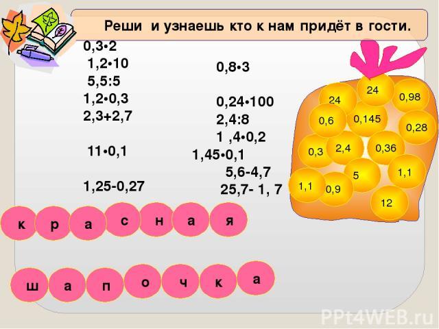0,3•2 1,2•10 5,5:5 1,2•0,3 2,3+2,7 11•0,1 1,25-0,27 0,8•3 0,24•100 2,4:8 1 ,4•0,2 1,45•0,1 5,6-4,7 25,7- 1, 7 0,3 2,4 0,145 24 0,36 0,98 24 5 1,1 0,9 12 1,1 0,6 0,28 Реши и узнаешь кто к нам придёт в гости. ч п я ш к н а р а с а к о а
