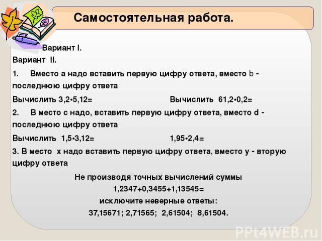 Самостоятельная работа. ВариантI.ВариантII. 1. Вместоанадо вставить первую цифру ответа, вместоb последнюю цифру ответа Вычислить3,2•5,12= Вычислить61,2•0,2= 2. В местоснадо, вставить первую цифру ответа, вместоd последнюю цифру ответа Вычислить1,5•…