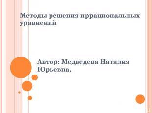 Методы решения иррациональных уравнений Автор: Медведева Наталия Юрьевна,