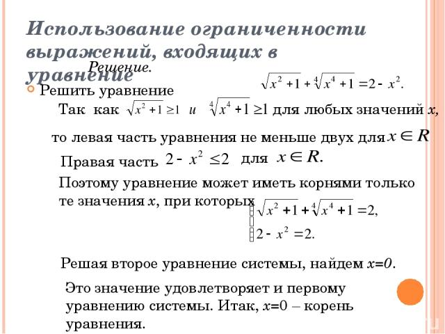 Использование ограниченности выражений, входящих в уравнение Решить уравнение Решение. Так как для любых значений х, то левая часть уравнения не меньше двух для Правая часть для Поэтому уравнение может иметь корнями только те значения х, при которых…