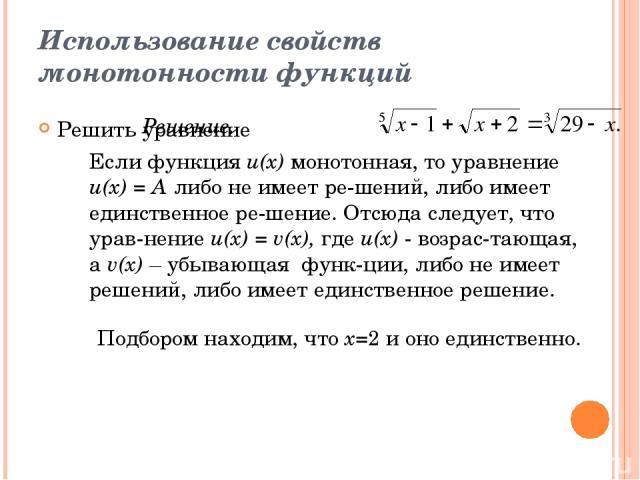 Использование свойств монотонности функций Решить уравнение Решение. Если функция u(x) монотонная, то уравнение и(х) = А либо не имеет ре шений, либо имеет единственное ре шение. Отсюда следует, что урав нение и(х) = v(x), где и(х) - возрас тающая, …
