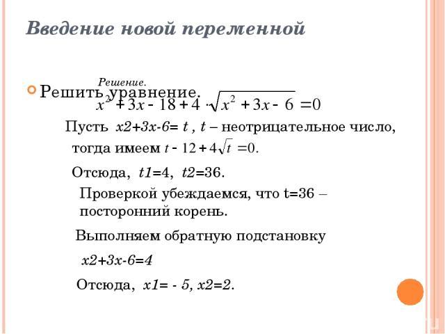 Введение новой переменной Решить уравнение. Решение. Пусть х2+3х-6= t , t – неотрицательное число, тогда имеем Отсюда, t1=4, t2=36. Проверкой убеждаемся, что t=36 – посторонний корень. Выполняем обратную подстановку х2+3х-6=4 Отсюда, х1= - 5, х2=2.